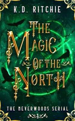 Neverwoods: The Magic of the North: The Neverwoods Serial, K.D. Ritchie