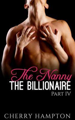 New Adult Billionaire Erom Series: The Nanny, the Billionaire: Part IV (New Adult Billionaire Erom Series, #4), Cherry Hampton