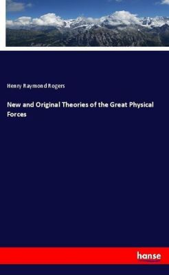 New and Original Theories of the Great Physical Forces, Henry Raymond Rogers