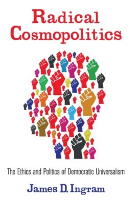 New Directions in Critical Theory: Radical Cosmopolitics, James Ingram