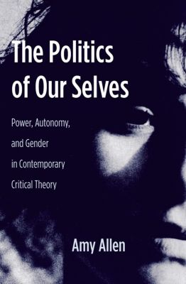 New Directions in Critical Theory: The Politics of Our Selves, Amy Allen