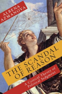 New Directions in Critical Theory: The Scandal of Reason, Albena Azmanova