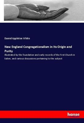 New England Congregationalism in Its Origin and Purity, Daniel Appleton White