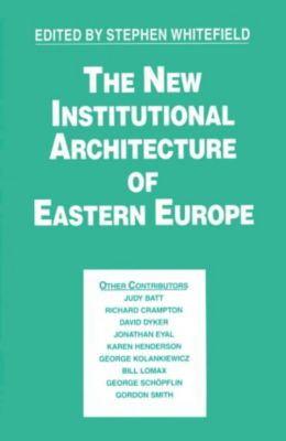 New Institutional Architecture of Eastern Europe, Stephen Whitefield