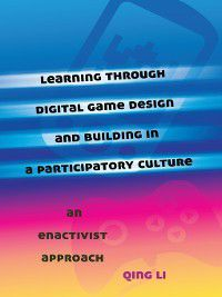 New Literacies and Digital Epistemologies: Learning through Digital Game Design and Building in a Participatory Culture, Qing Li