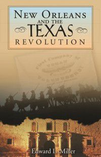 New Orleans and the Texas Revolution, Edward L. Miller