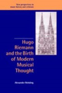New Perspectives in Music History and Criticism: Hugo Riemann and the Birth of Modern Musical Thought, Alexander Rehding