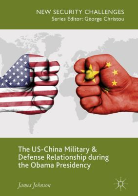 New Security Challenges: The US-China Military and Defense Relationship during the Obama Presidency, James Johnson