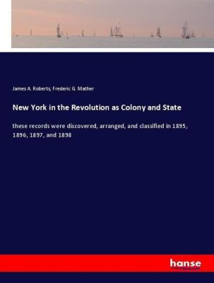 New York in the Revolution as Colony and State, James A. Roberts, Frederic G. Mather