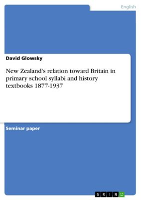 New Zealand's relation toward Britain in primary school syllabi and history textbooks 1877-1937, David Glowsky