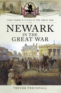 Newark in the Great War, Trevor Frecknall
