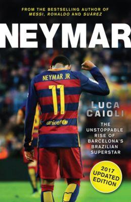 Neymar – 2017 Updated Edition, Luca Caioli