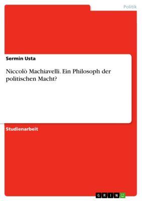 Niccolò Machiavelli. Ein Philosoph der politischen Macht?, Sermin Usta