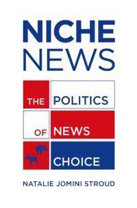 Niche News: The Politics of News Choice, Natalie Jomini Stroud
