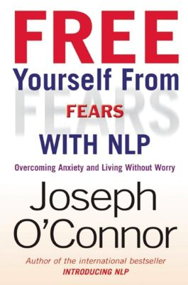 Nicholas Brealey Publishing: Free Yourself From Fears with NLP, Joseph O'Connor