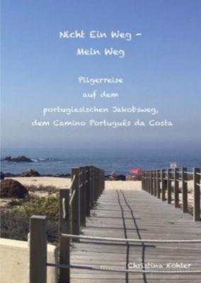 Nicht ein Weg - Mein Weg, Pilgerreise auf dem Camino Português da Costa - Christina Köhler |