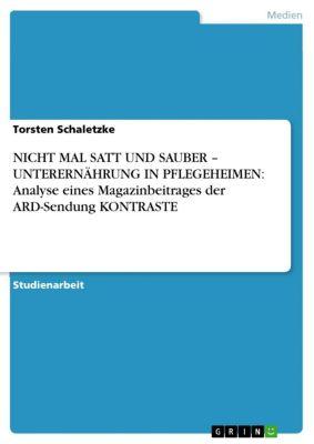 NICHT MAL SATT UND SAUBER – UNTERERNÄHRUNG IN PFLEGEHEIMEN: Analyse eines Magazinbeitrages der ARD-Sendung KONTRASTE, Torsten Schaletzke