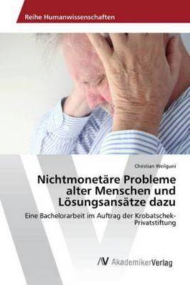 Nichtmonetäre Probleme alter Menschen und Lösungsansätze dazu - Christian Weilguni |