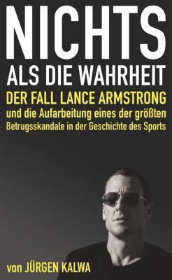 Nichts als die Wahrheit – Der Fall Lance Armstrong und die Aufarbeitung eines der größten Betrugsskandale in der Geschichte des Sports, Jürgen Kalwa
