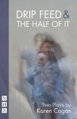 Nick Hern Books: Drip Feed & The Half Of It (NHB Modern Plays), Karen Cogan