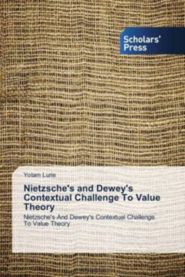 Nietzsche's and Dewey's Contextual Challenge To Value Theory, Yotam Lurie