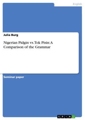 Nigerian Pidgin vs. Tok Pisin: A Comparison of the Grammar, Julia Burg