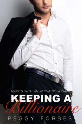 Nights with an Alpha Billionaire: Keeping a Billionaire (Nights with an Alpha Billionaire, #4), Peggy Forbes