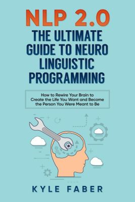 NLP 2.0 - The Ultimate Guide to Neuro Linguistic Programming: How to Rewire Your Brain to Create the Life You Want and Become the Person You Were Meant to Be, Kyle Faber