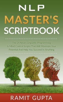 NLP training, Self-Esteem, Confidence, Leadership Book Series: NLP Master's Scriptbook: The 24 Neuro Linguistic Programming & Mind Control Scripts That Will Maximize Your Potential and Help You Succeed in Anything (NLP training, Self-Esteem, Confidence, Leadership Book Series), Ramit Gupta