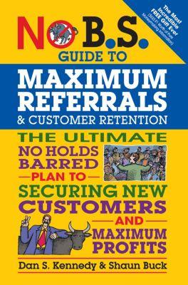 No B.S.: No B.S. Guide to Maximum Referrals and Customer Retention, Dan S. Kennedy, Shaun Buck