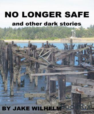No Longer Safe and Other Dark Stories, Jake Wilhelm