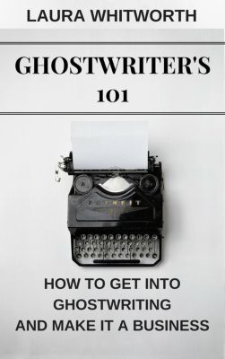 No Nonsence Online Income: Ghostwriter's 101: How To Get Into Ghostwriting and Make It A Business (No Nonsence Online Income, #3), Laura Whitworth