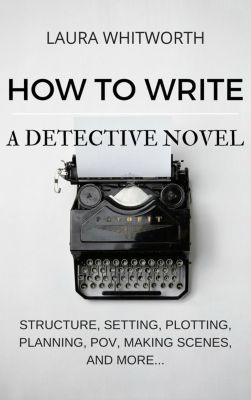 No Nonsence Online Income: How To Write A Detective Novel: Structure, Setting, Plotting, Planning, POV, Making Scenes, And  More... (No Nonsence Online Income, #2), Laura Whitworth