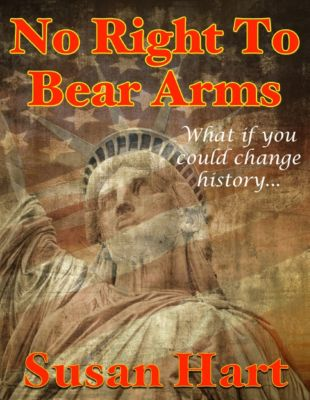 No Right to Bear Arms - What If You Could Change History?, Susan Hart
