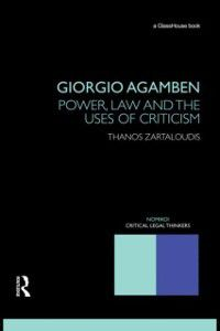 Nomikoi Critical Legal Thinkers: Giorgio Agamben: Power, Law and the Uses of Criticism, Thanos Zartaloudis