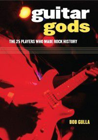 Non-Series: Guitar Gods: The 25 Players Who Made Rock History, Bob Gulla