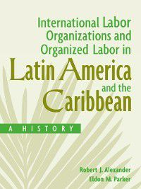Non-Series: International Labor Organizations and Organized Labor in Latin America and the Caribbean, Robert Alexander, Eldon Parker