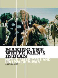 Non-Series: Making the White Man's Indian, Angela Aleiss