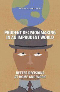 Non-Series: Prudent Decision Making in an Imprudent World: Better Decisions at Home and Work, Patrick Gould
