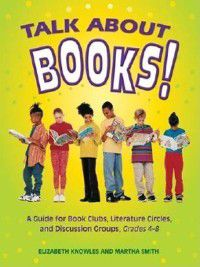 Non-Series: Talk about Books! a Guide for Book Clubs, Literature Circles, and Discussion Groups, Grades 4-8, Liz Knowles, Martha Smith