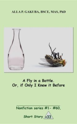 Nonfiction series #1 - # 60.: A Fly in a Bottle. Or, if Only I Knew it Before., Alla P. Gakuba