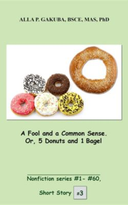 Nonfiction series #1 - # 60: A Fool and a Common Sense. Or, 5 Donuts and 1 Bagel., Alla P. Gakuba