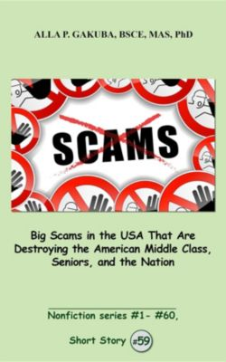 Nonfiction series #1 - # 60.: Big Scams in the USA That Are Destroying the American Middle Class, Seniors, and the Nation., Alla P. Gakuba