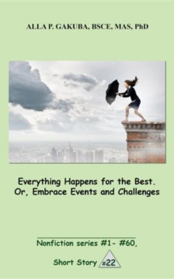 Nonfiction series #1 - # 60.: Everything Happens for the Best. Or, Embrace Events and Challenges, Alla P. Gakuba