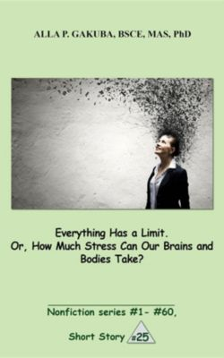 Nonfiction series #1 - # 60.: Everything Has a Limit. Or, How Much Stress Can Our Brains and Bodies Take?, Alla P. Gakuba