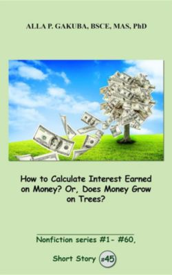Nonfiction series #1 - # 60.: How to Calculate Interest Earned on Money? Or, Does Money Grow on Trees?, Alla P. Gakuba