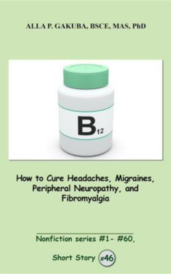 Nonfiction series #1 - # 60: How to Cure Headaches, Migraines, Peripheral Neuropathy, and Fibromyalgia., Alla P. Gakuba