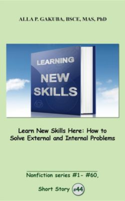 Nonfiction series #1 -# 60.: Learn New Skills Here. How to Solve External and Internal Problems, Alla P. Gakuba