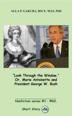 Nonfiction series # 1 # 60.: Look Through the Window. Or, Marie Antoinette and President George W. Bush., Alla P. Gakuba