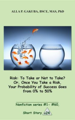 Nonfiction series #1 - # 60.: Risk:To Take or Not to Take? Or, Once You Take a Risk, Your Probability of Success Goes from 0% to 50%, Alla P. Gakuba